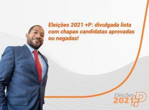Eleições 2021 +P: lista com chapas candidatas aprovadas ou negadas é divulgada